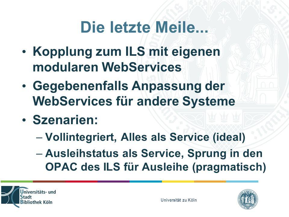 Universität zu Köln Die letzte Meile... Kopplung zum ILS mit eigenen modularen WebServices Gegebenenfalls Anpassung der WebServices für andere Systeme
