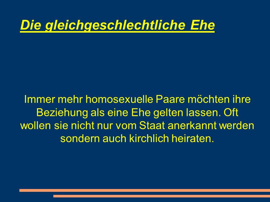 Die gleichgeschlechtliche Ehe Immer mehr homosexuelle Paare möchten ihre Beziehung als eine Ehe gelten lassen.