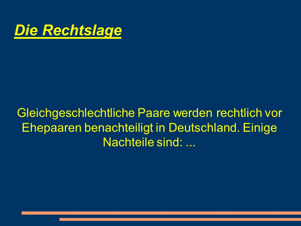 Die Rechtslage Gleichgeschlechtliche Paare werden rechtlich vor Ehepaaren benachteiligt in Deutschland. Einige Nachteile sind:...
