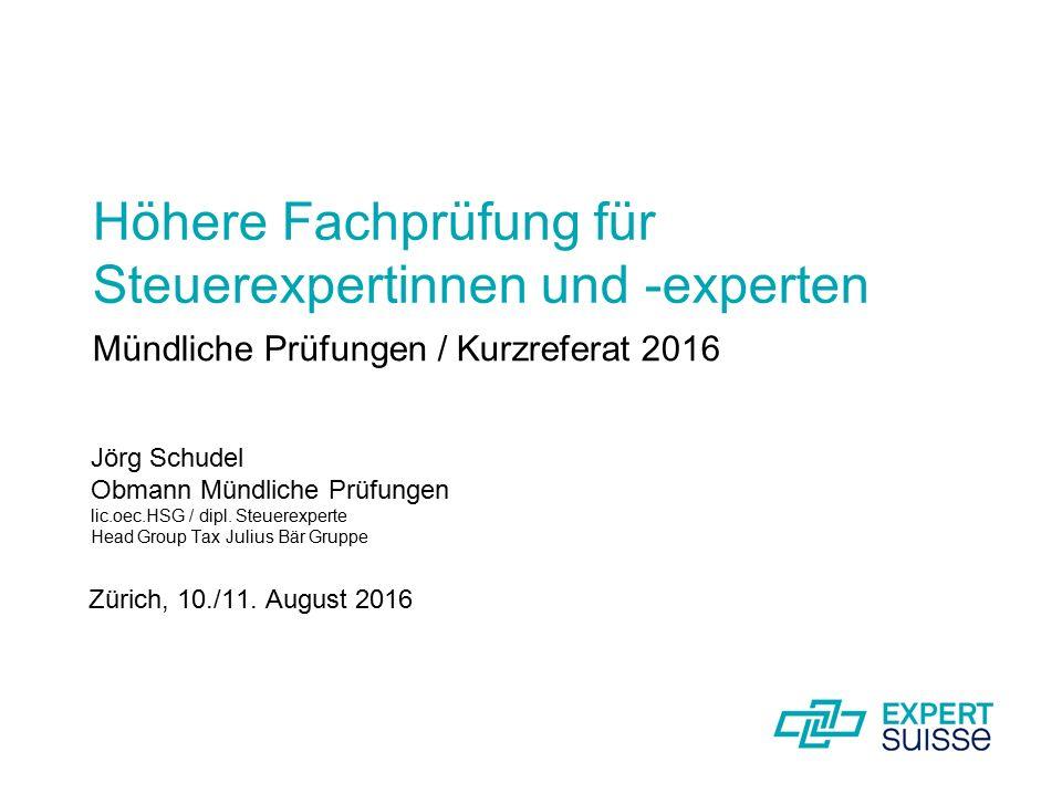 Mündliche Prüfungen / Kurzreferat 2016 Jörg Schudel Obmann Mündliche Prüfungen lic.oec.HSG / dipl. Steuerexperte Head Group Tax Julius Bär Gruppe Züri