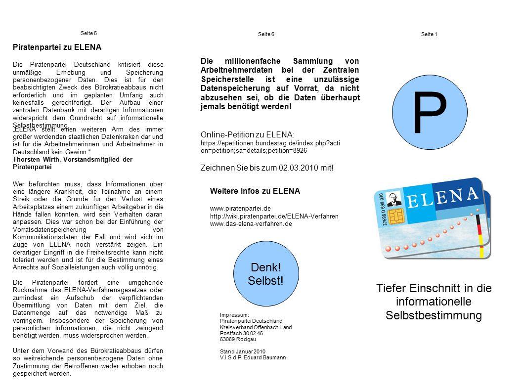 """Seite 5 Seite 6Seite 1 Tiefer Einschnitt in die informationelle Selbstbestimmung P Weitere Infos zu ELENA www.piratenpartei.de http://wiki.piratenpartei.de/ELENA-Verfahren www.das-elena-verfahren.de """"ELENA stellt einen weiteren Arm des immer größer werdenden staatlichen Datenkraken dar und ist für die Arbeitnehmerinnen und Arbeitnehmer in Deutschland kein Gewinn. Thorsten Wirth, Vorstandsmitglied der Piratenpartei Denk."""