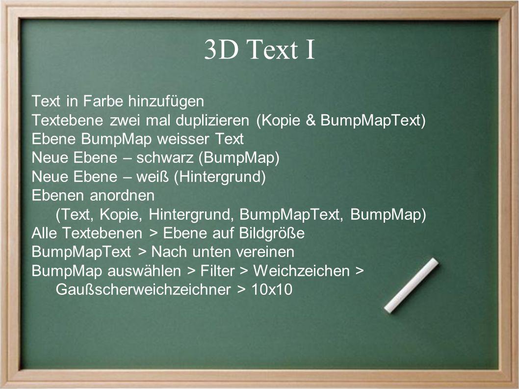 3D Text I Text in Farbe hinzufügen Textebene zwei mal duplizieren (Kopie & BumpMapText) Ebene BumpMap weisser Text Neue Ebene – schwarz (BumpMap) Neue Ebene – weiß (Hintergrund) Ebenen anordnen (Text, Kopie, Hintergrund, BumpMapText, BumpMap) Alle Textebenen > Ebene auf Bildgröße BumpMapText > Nach unten vereinen BumpMap auswählen > Filter > Weichzeichen > Gaußscherweichzeichner > 10x10