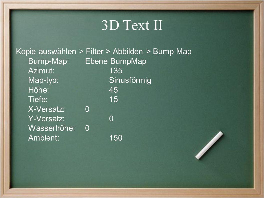 3D Text II Kopie auswählen > Filter > Abbilden > Bump Map Bump-Map: Ebene BumpMap Azimut:135 Map-typ: Sinusförmig Höhe: 45 Tiefe:15 X-Versatz:0 Y-Versatz:0 Wasserhöhe:0 Ambient: 150