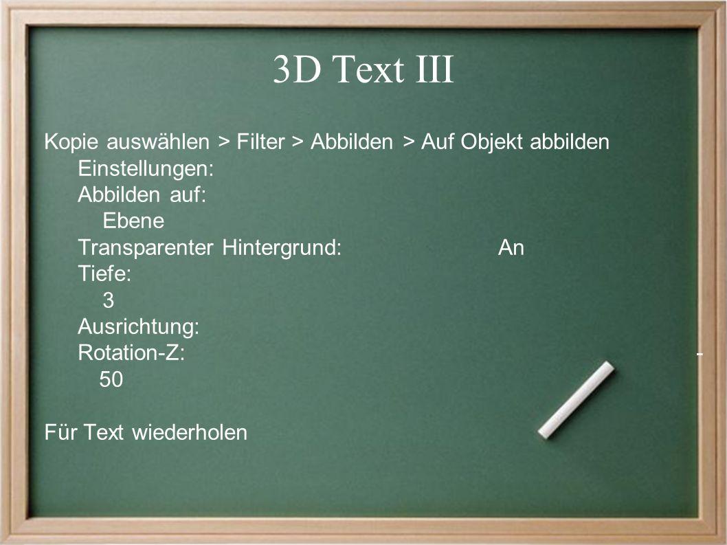 3D Text III Kopie auswählen > Filter > Abbilden > Auf Objekt abbilden Einstellungen: Abbilden auf: Ebene Transparenter Hintergrund:An Tiefe: 3 Ausrichtung: Rotation-Z:- 50 Für Text wiederholen
