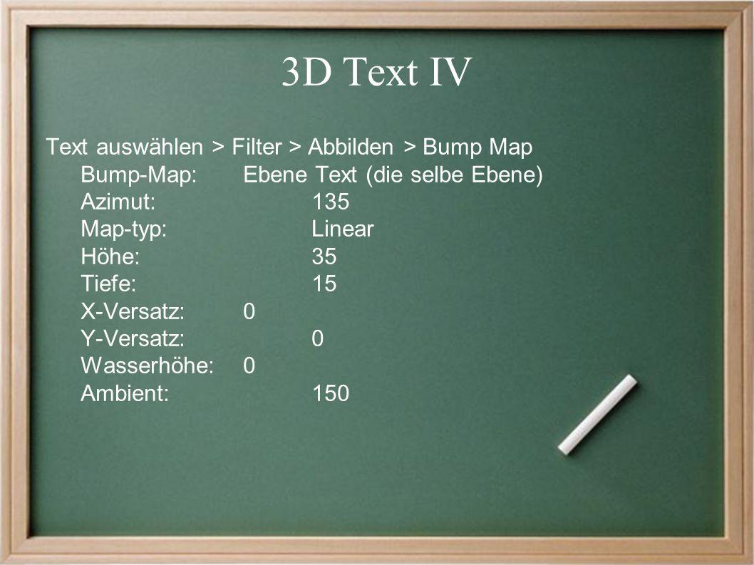 3D Text IV Text auswählen > Filter > Abbilden > Bump Map Bump-Map: Ebene Text (die selbe Ebene) Azimut:135 Map-typ: Linear Höhe: 35 Tiefe:15 X-Versatz:0 Y-Versatz:0 Wasserhöhe:0 Ambient: 150