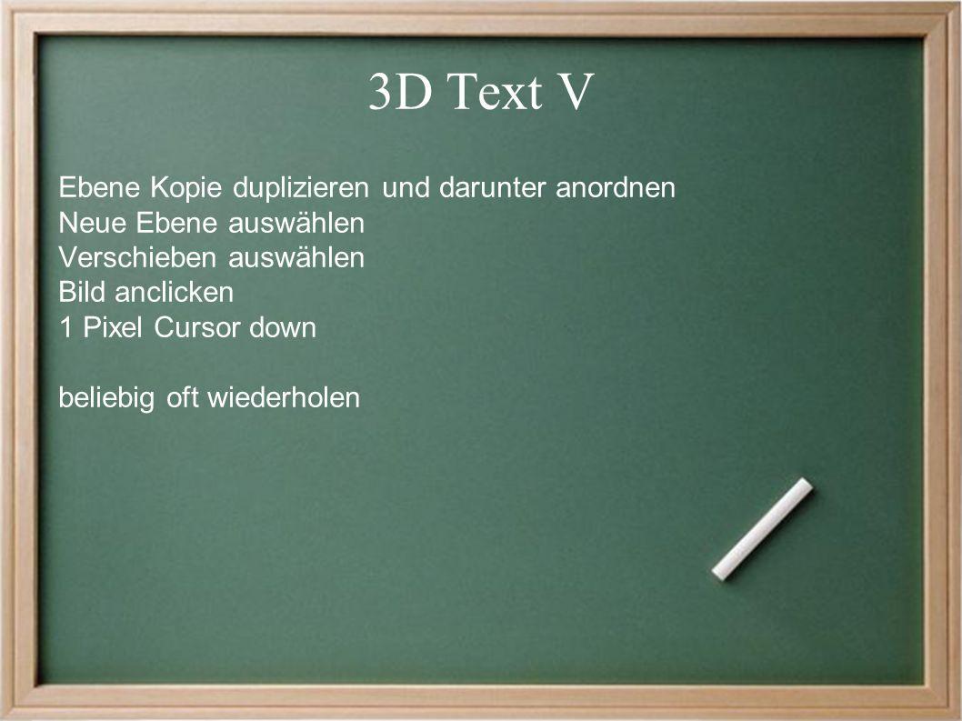 3D Text V Ebene Kopie duplizieren und darunter anordnen Neue Ebene auswählen Verschieben auswählen Bild anclicken 1 Pixel Cursor down beliebig oft wiederholen