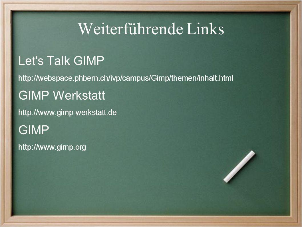 Weiterführende Links Let s Talk GIMP http://webspace.phbern.ch/ivp/campus/Gimp/themen/inhalt.html GIMP Werkstatt http://www.gimp-werkstatt.de GIMP http://www.gimp.org