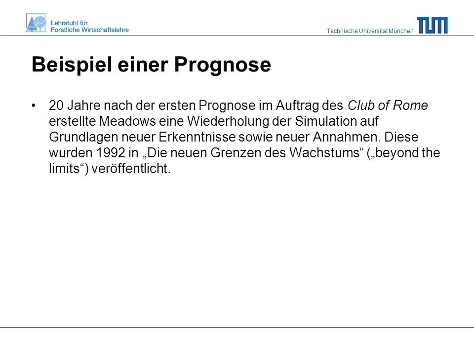 Technische Universität München Beispiel einer Prognose 20 Jahre nach der ersten Prognose im Auftrag des Club of Rome erstellte Meadows eine Wiederholung der Simulation auf Grundlagen neuer Erkenntnisse sowie neuer Annahmen.