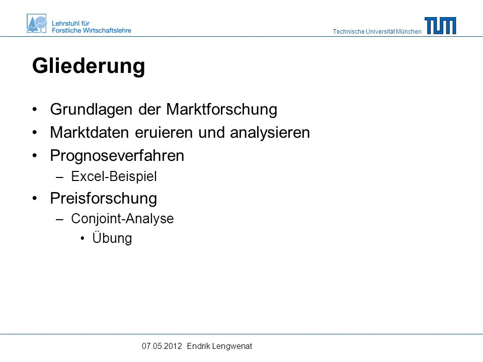 Technische Universität München Gliederung Grundlagen der Marktforschung Marktdaten eruieren und analysieren Prognoseverfahren –Excel-Beispiel Preisforschung –Conjoint-Analyse Übung 07.05.2012 Endrik Lengwenat