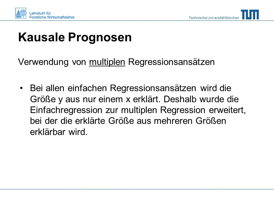 Technische Universität München Kausale Prognosen Verwendung von multiplen Regressionsansätzen Bei allen einfachen Regressionsansätzen wird die Größe y aus nur einem x erklärt.