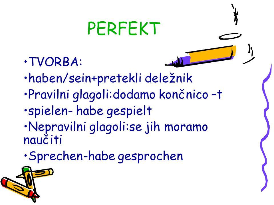 PERFEKT TVORBA: haben/sein+pretekli deležnik Pravilni glagoli:dodamo končnico –t spielen- habe gespielt Nepravilni glagoli:se jih moramo naučiti Sprechen-habe gesprochen