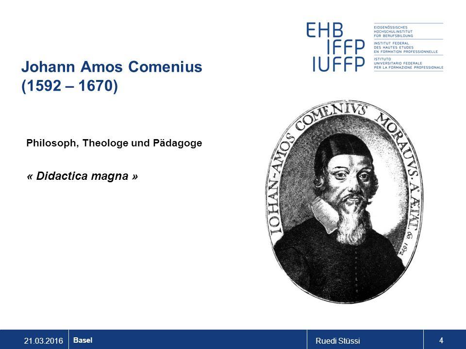 21.03.2016Ruedi Stüssi 4 Basel Johann Amos Comenius (1592 – 1670) Philosoph, Theologe und Pädagoge « Didactica magna »