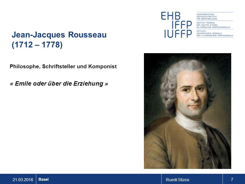 21.03.2016Ruedi Stüssi 7 Basel Jean-Jacques Rousseau (1712 – 1778) Philosophe, Schriftsteller und Komponist « Emile oder über die Erziehung »
