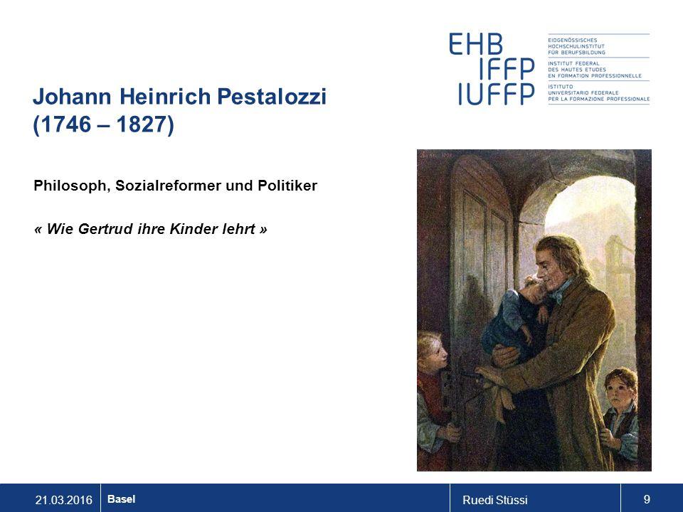 21.03.2016Ruedi Stüssi 9 Basel Johann Heinrich Pestalozzi (1746 – 1827) Philosoph, Sozialreformer und Politiker « Wie Gertrud ihre Kinder lehrt »