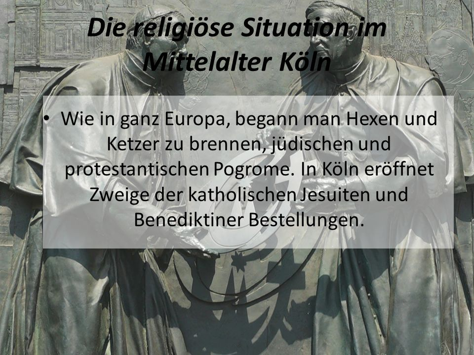 Die religiöse Situation im Mittelalter Köln Wie in ganz Europa, begann man Hexen und Ketzer zu brennen, jüdischen und protestantischen Pogrome.