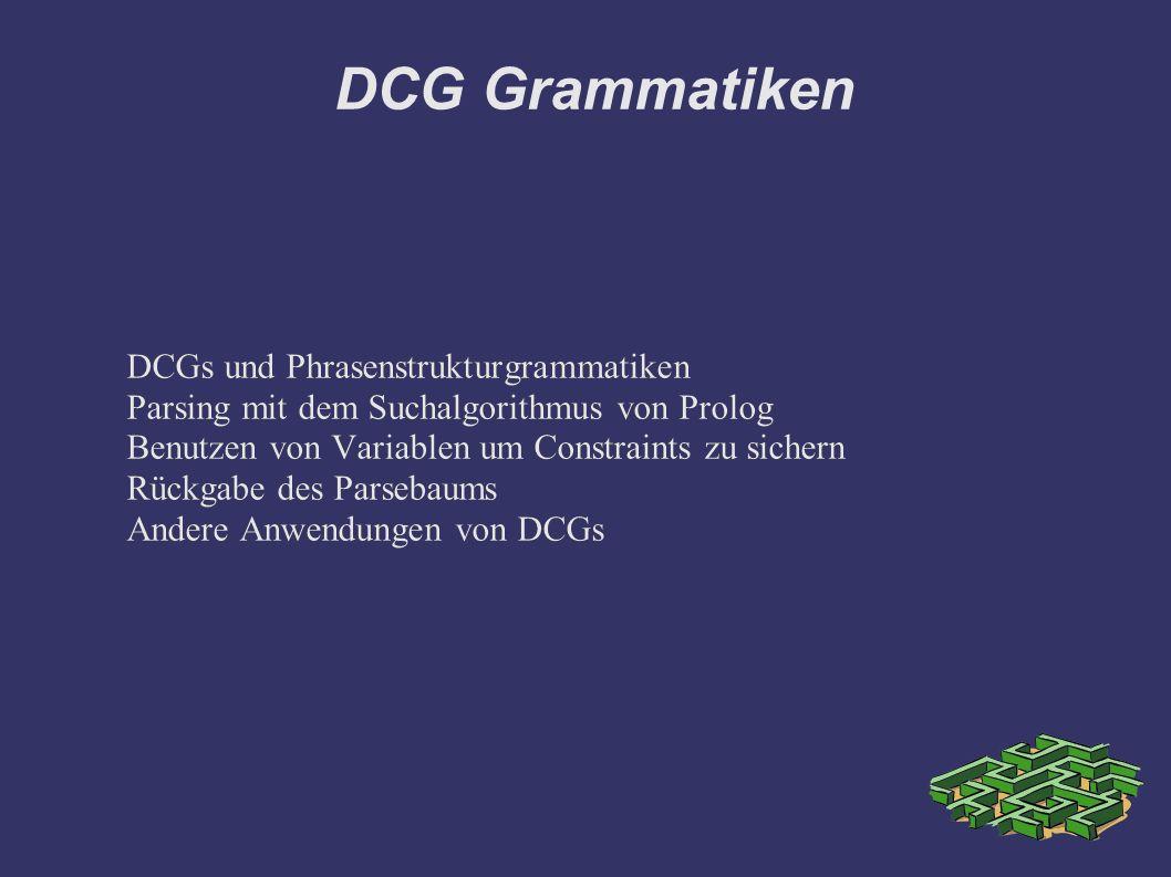 DCG Grammatiken DCGs und Phrasenstrukturgrammatiken Parsing mit dem Suchalgorithmus von Prolog Benutzen von Variablen um Constraints zu sichern Rückgabe des Parsebaums Andere Anwendungen von DCGs DCGs und Phrasenstrukturgrammatiken Parsing mit dem Suchalgorithmus von Prolog Benutzen von Variablen um Constraints zu sichern Rückgabe des Parsebaums Andere Anwendungen von DCGs