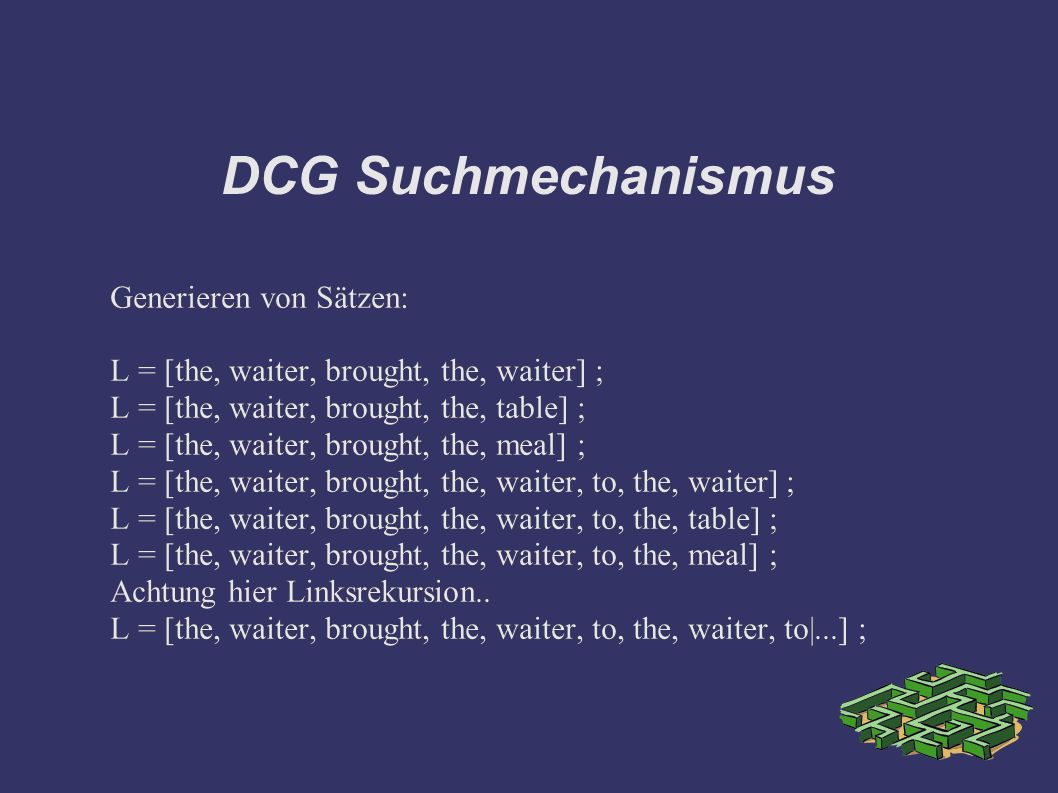 DCG Suchmechanismus Generieren von Sätzen: L = [the, waiter, brought, the, waiter] ; L = [the, waiter, brought, the, table] ; L = [the, waiter, brought, the, meal] ; L = [the, waiter, brought, the, waiter, to, the, waiter] ; L = [the, waiter, brought, the, waiter, to, the, table] ; L = [the, waiter, brought, the, waiter, to, the, meal] ; Achtung hier Linksrekursion..
