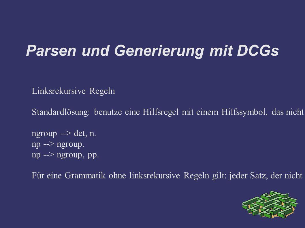 Parsen und Generierung mit DCGs Linksrekursive Regeln Standardlösung: benutze eine Hilfsregel mit einem Hilfssymbol, das nicht linksrekursiv ist.