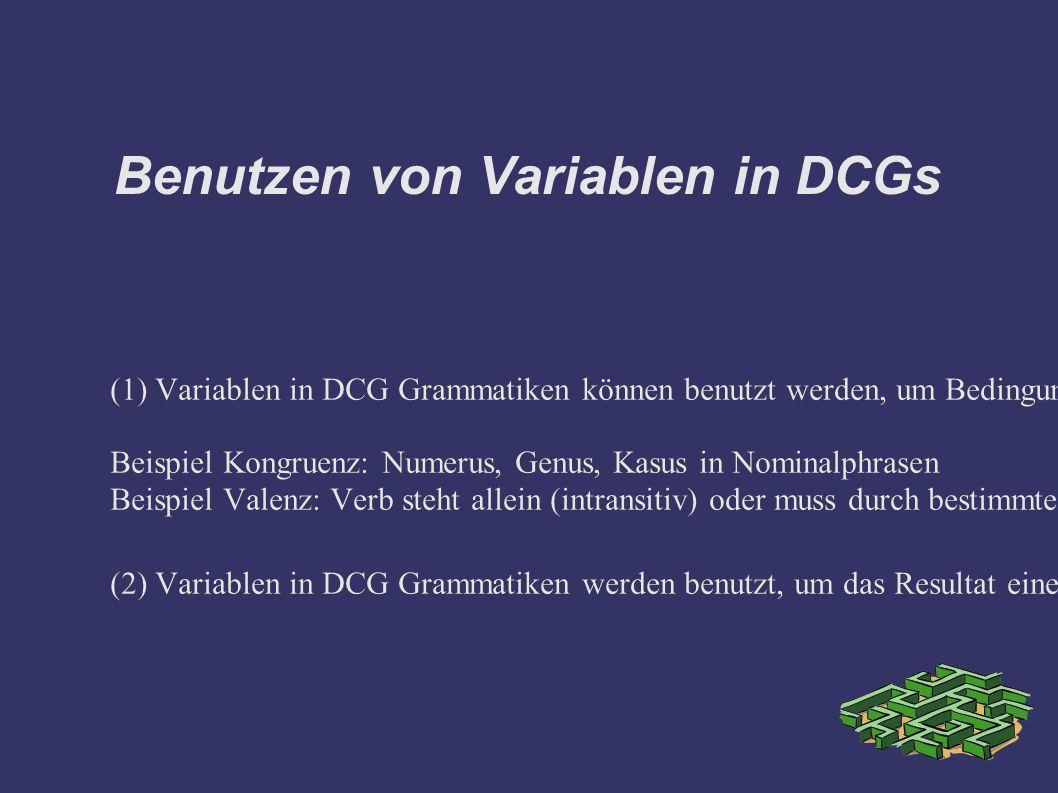 Benutzen von Variablen in DCGs (1) Variablen in DCG Grammatiken können benutzt werden, um Bedingungen zu implementieren, die auf den Wörtern einer akzeptierten Phrase bestimmte grammatische Features absichern.