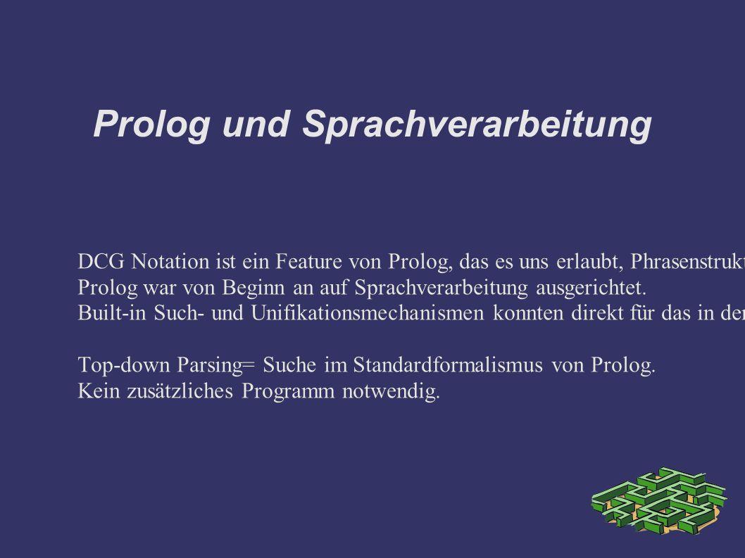 Prolog und Sprachverarbeitung DCG Notation ist ein Feature von Prolog, das es uns erlaubt, Phrasenstrukturgrammatiken direkt in Prolog zu schreiben.