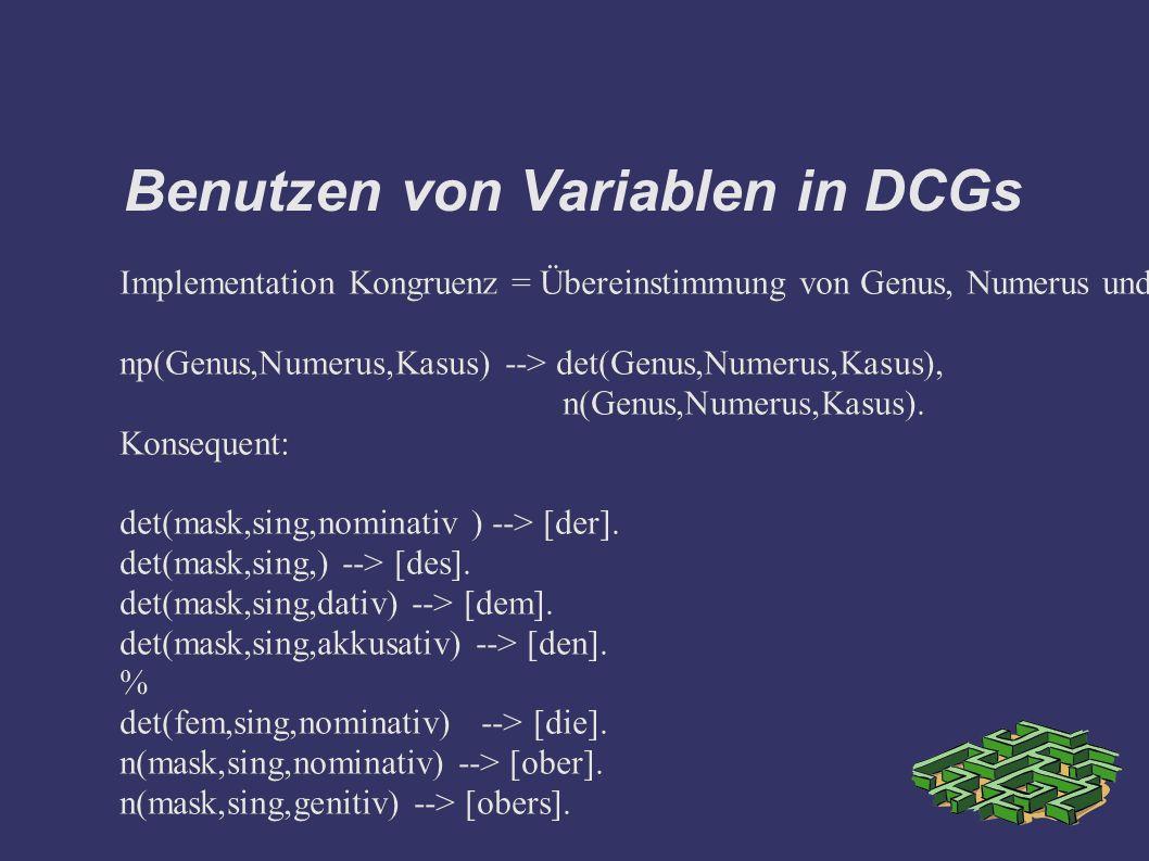 Benutzen von Variablen in DCGs Implementation Kongruenz = Übereinstimmung von Genus, Numerus und Kasus: np(Genus,Numerus,Kasus) --> det(Genus,Numerus,Kasus), n(Genus,Numerus,Kasus).