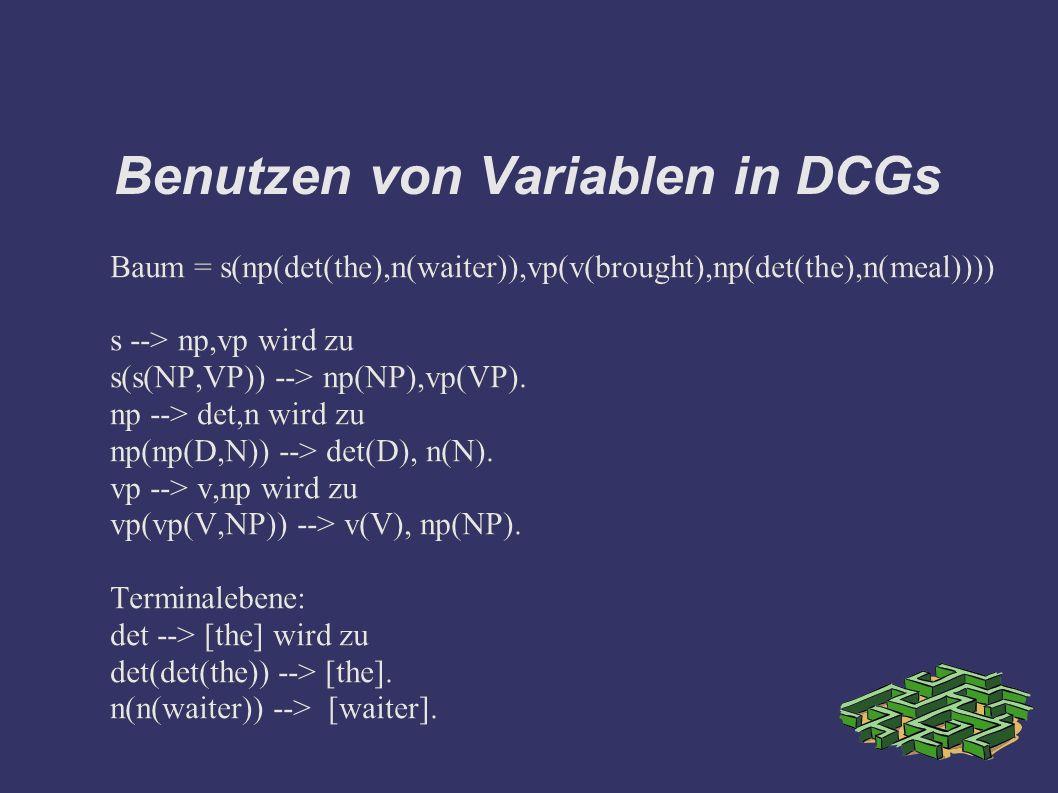 Benutzen von Variablen in DCGs Baum = s(np(det(the),n(waiter)),vp(v(brought),np(det(the),n(meal)))) s --> np,vp wird zu s(s(NP,VP)) --> np(NP),vp(VP).