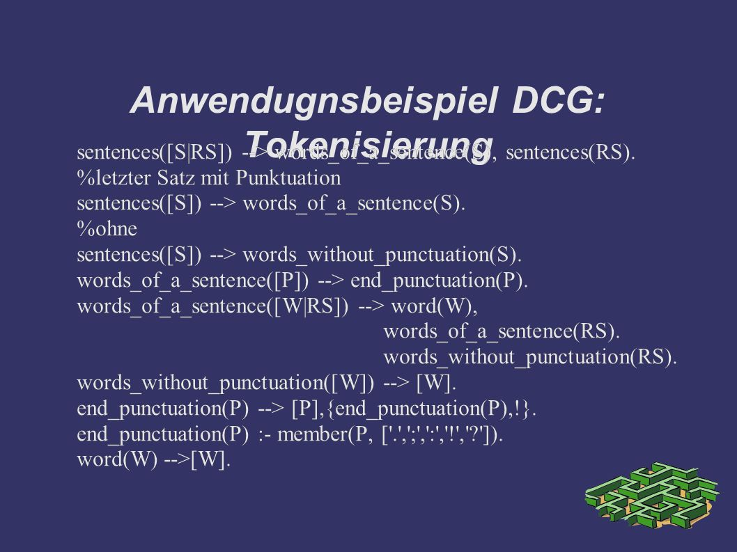 Anwendugnsbeispiel DCG: Tokenisierung sentences([S|RS]) --> words_of_a_sentence(S), sentences(RS).