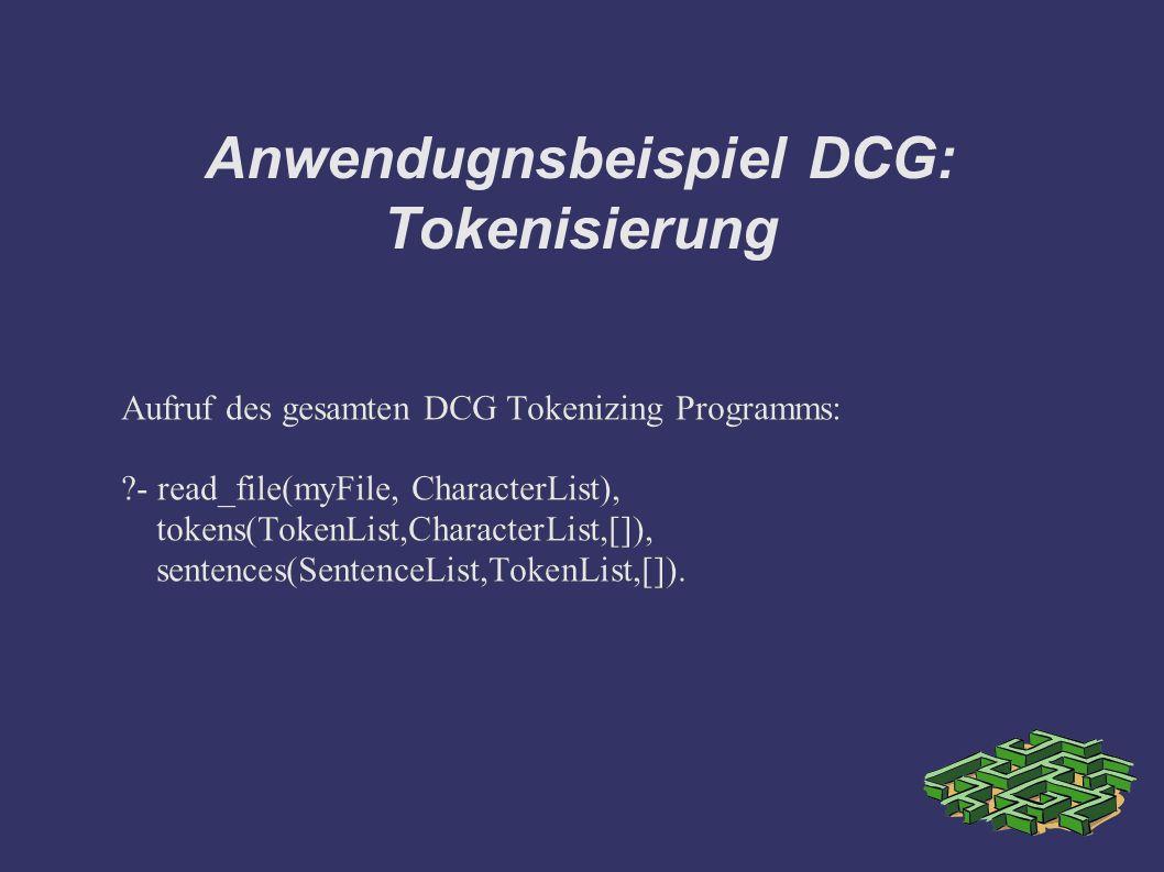 Anwendugnsbeispiel DCG: Tokenisierung Aufruf des gesamten DCG Tokenizing Programms: - read_file(myFile, CharacterList), tokens(TokenList,CharacterList,[]), sentences(SentenceList,TokenList,[]).