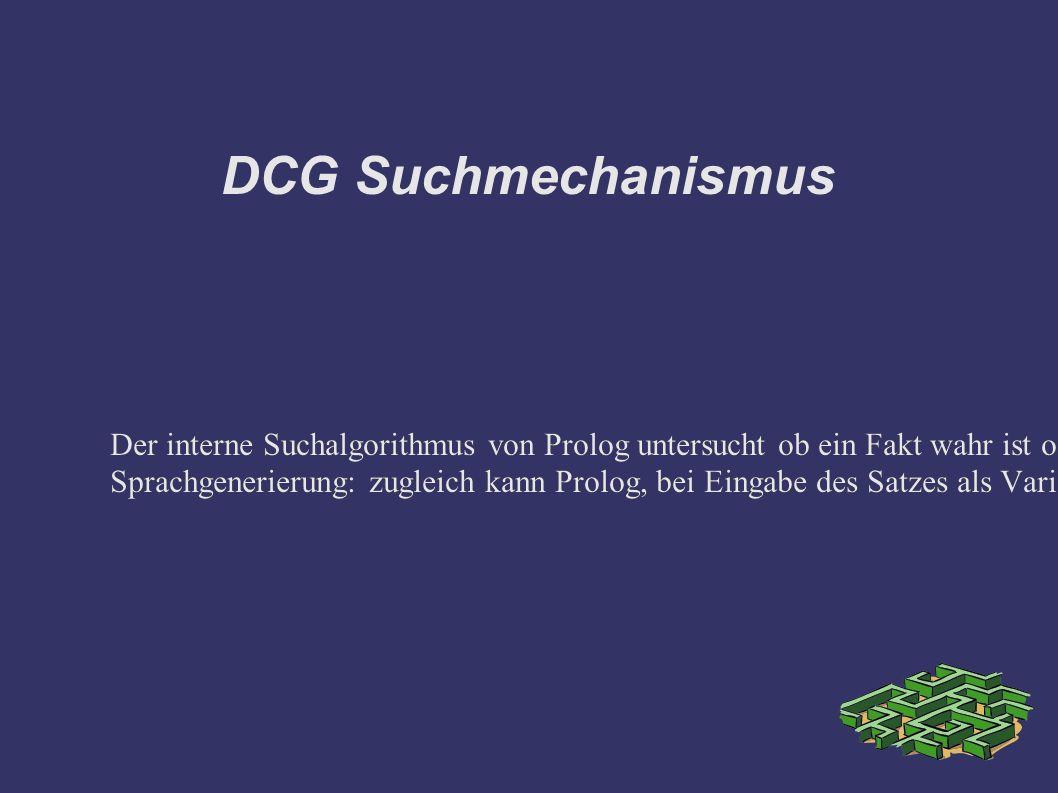 DCG Suchmechanismus Der interne Suchalgorithmus von Prolog untersucht ob ein Fakt wahr ist oder generiert eine Lösung für eine Zielliste bzw.