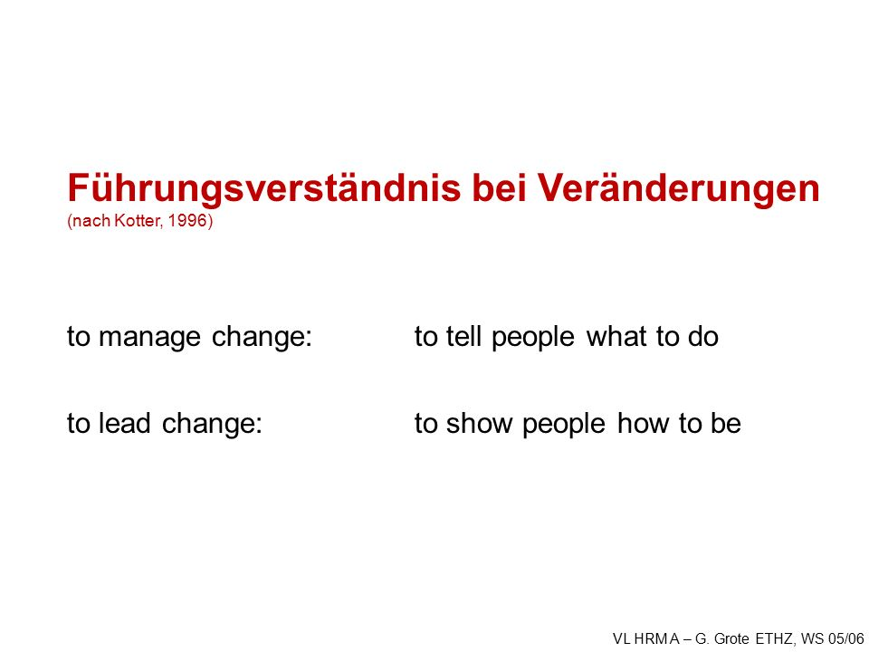 VL HRM A – G. Grote ETHZ, WS 05/06 Führungsverständnis bei Veränderungen (nach Kotter, 1996) to manage change: to tell people what to do to lead chang