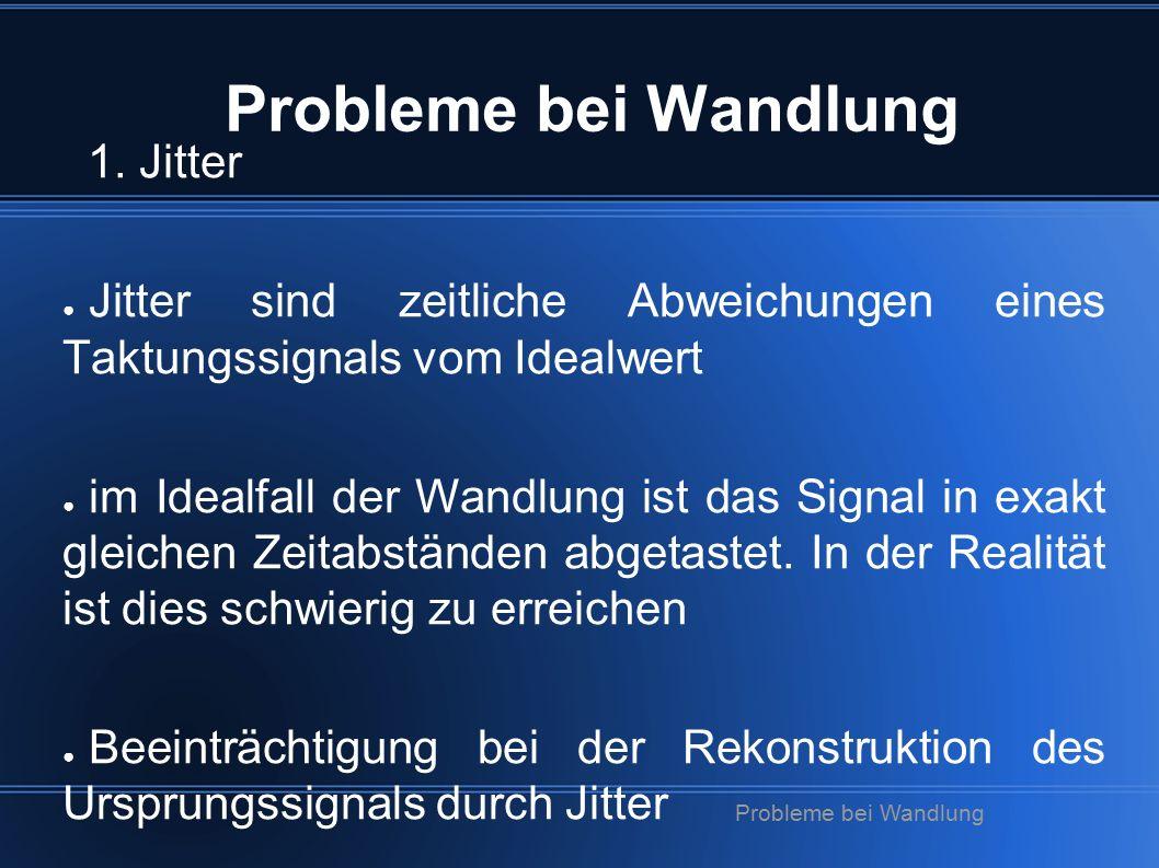 Probleme bei Wandlung 1. Jitter ● Jitter sind zeitliche Abweichungen eines Taktungssignals vom Idealwert ● im Idealfall der Wandlung ist das Signal in