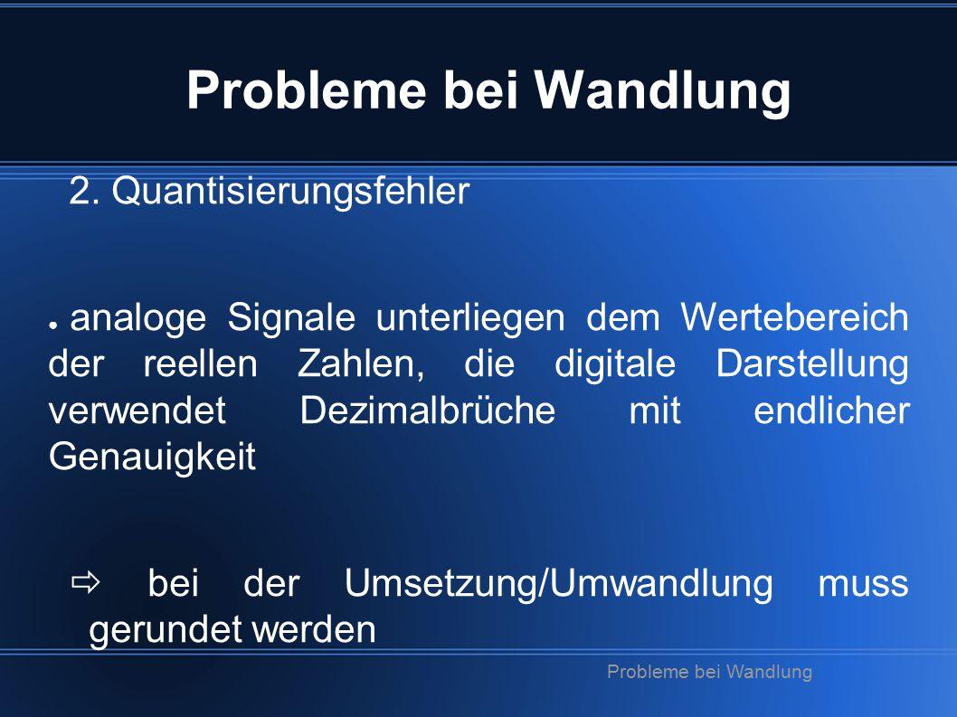 2. Quantisierungsfehler ● analoge Signale unterliegen dem Wertebereich der reellen Zahlen, die digitale Darstellung verwendet Dezimalbrüche mit endlic