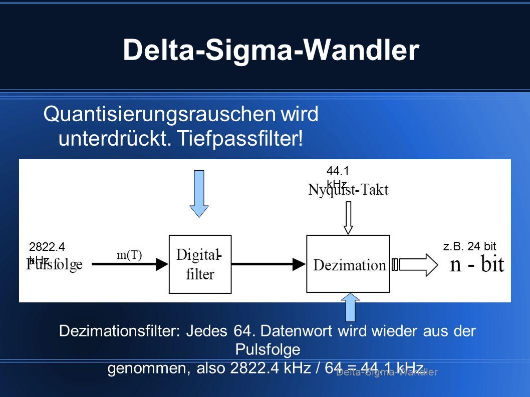 2822.4 kHz Quantisierungsrauschen wird unterdrückt. Tiefpassfilter! z.B. 24 bit 44.1 kHz Dezimationsfilter: Jedes 64. Datenwort wird wieder aus der Pu