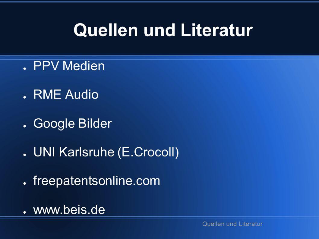 Quellen und Literatur ● PPV Medien ● RME Audio ● Google Bilder ● UNI Karlsruhe (E.Crocoll) ● freepatentsonline.com ● www.beis.de Quellen und Literatur