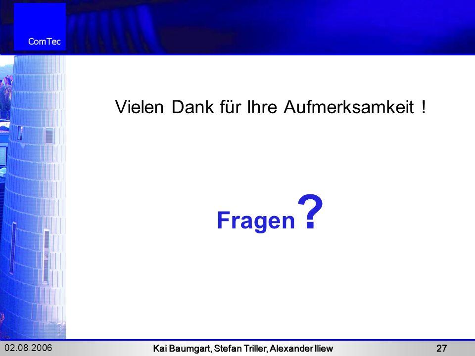 02.08.2006 Kai Baumgart, Stefan Triller, Alexander Iliew 27 Vielen Dank für Ihre Aufmerksamkeit ! Fragen ?
