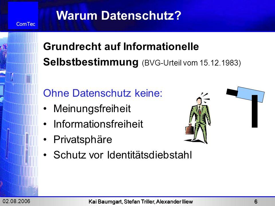 02.08.2006 Kai Baumgart, Stefan Triller, Alexander Iliew 6 Warum Datenschutz? Grundrecht auf Informationelle Selbstbestimmung (BVG-Urteil vom 15.12.19