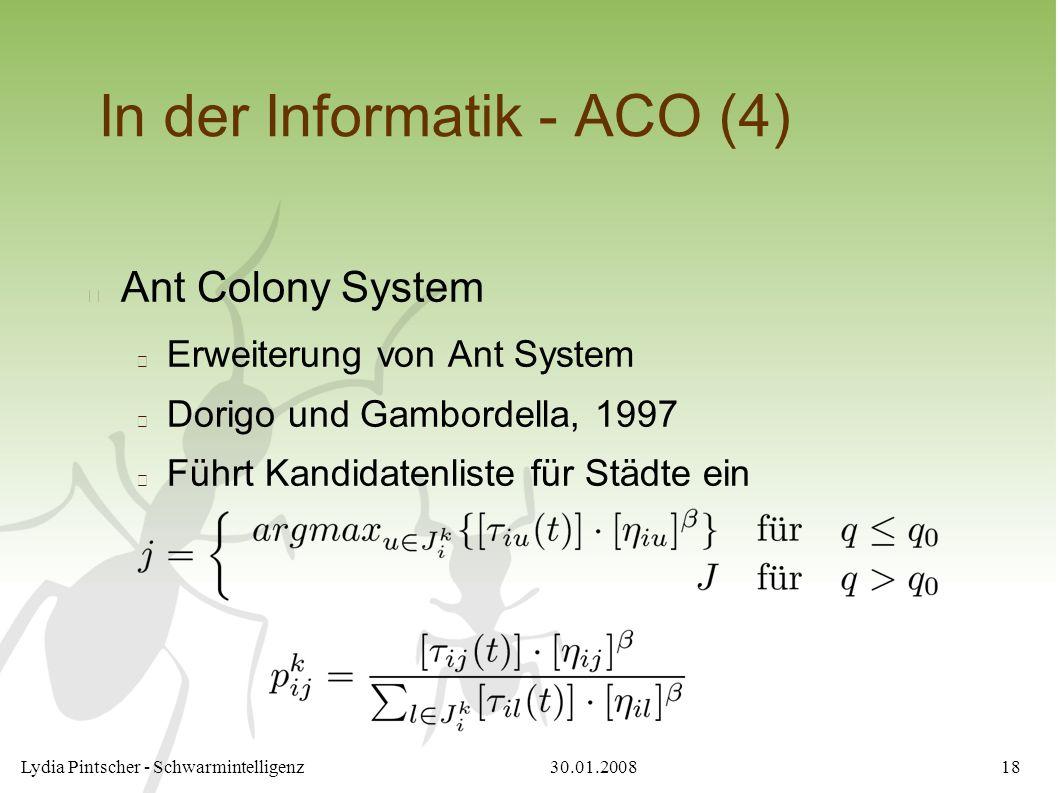 30.01.2008Lydia Pintscher - Schwarmintelligenz18 In der Informatik - ACO (4) Ant Colony System Erweiterung von Ant System Dorigo und Gambordella, 1997 Führt Kandidatenliste für Städte ein