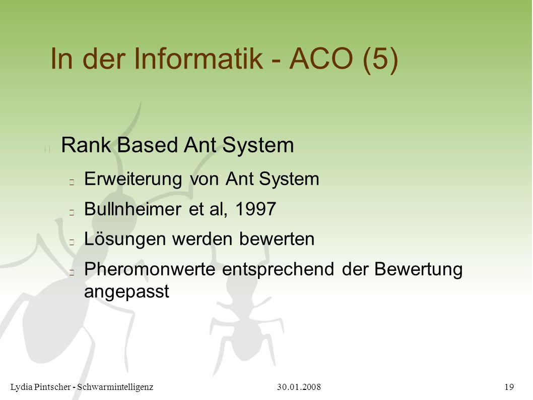 30.01.2008Lydia Pintscher - Schwarmintelligenz19 In der Informatik - ACO (5) Rank Based Ant System Erweiterung von Ant System Bullnheimer et al, 1997 Lösungen werden bewerten Pheromonwerte entsprechend der Bewertung angepasst