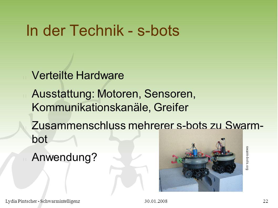 30.01.2008Lydia Pintscher - Schwarmintelligenz22 In der Technik - s-bots Verteilte Hardware Ausstattung: Motoren, Sensoren, Kommunikationskanäle, Greifer Zusammenschluss mehrerer s-bots zu Swarm- bot Anwendung.