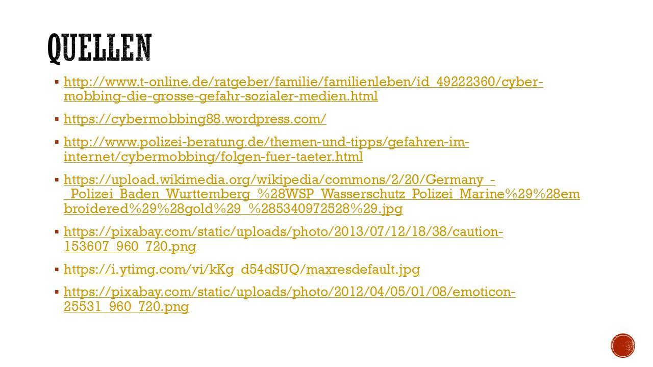  http://www.t-online.de/ratgeber/familie/familienleben/id_49222360/cyber- mobbing-die-grosse-gefahr-sozialer-medien.html http://www.t-online.de/ratgeber/familie/familienleben/id_49222360/cyber- mobbing-die-grosse-gefahr-sozialer-medien.html  https://cybermobbing88.wordpress.com/ https://cybermobbing88.wordpress.com/  http://www.polizei-beratung.de/themen-und-tipps/gefahren-im- internet/cybermobbing/folgen-fuer-taeter.html http://www.polizei-beratung.de/themen-und-tipps/gefahren-im- internet/cybermobbing/folgen-fuer-taeter.html  https://upload.wikimedia.org/wikipedia/commons/2/20/Germany_- _Polizei_Baden_Wurttemberg_%28WSP_Wasserschutz_Polizei_Marine%29%28em broidered%29%28gold%29_%285340972528%29.jpg https://upload.wikimedia.org/wikipedia/commons/2/20/Germany_- _Polizei_Baden_Wurttemberg_%28WSP_Wasserschutz_Polizei_Marine%29%28em broidered%29%28gold%29_%285340972528%29.jpg  https://pixabay.com/static/uploads/photo/2013/07/12/18/38/caution- 153607_960_720.png https://pixabay.com/static/uploads/photo/2013/07/12/18/38/caution- 153607_960_720.png  https://i.ytimg.com/vi/kKg_d54dSUQ/maxresdefault.jpg https://i.ytimg.com/vi/kKg_d54dSUQ/maxresdefault.jpg  https://pixabay.com/static/uploads/photo/2012/04/05/01/08/emoticon- 25531_960_720.png https://pixabay.com/static/uploads/photo/2012/04/05/01/08/emoticon- 25531_960_720.png