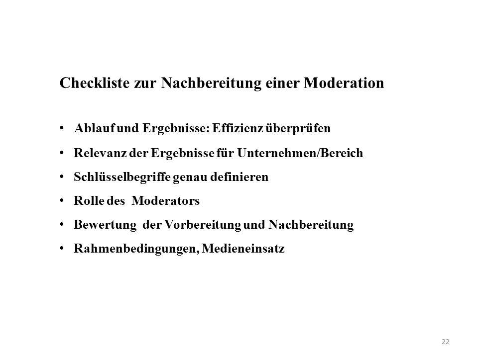 Checkliste zur Nachbereitung einer Moderation Ablauf und Ergebnisse: Effizienz überprüfen Relevanz der Ergebnisse für Unternehmen/Bereich Schlüsselbegriffe genau definieren Rolle des Moderators Bewertung der Vorbereitung und Nachbereitung Rahmenbedingungen, Medieneinsatz 22