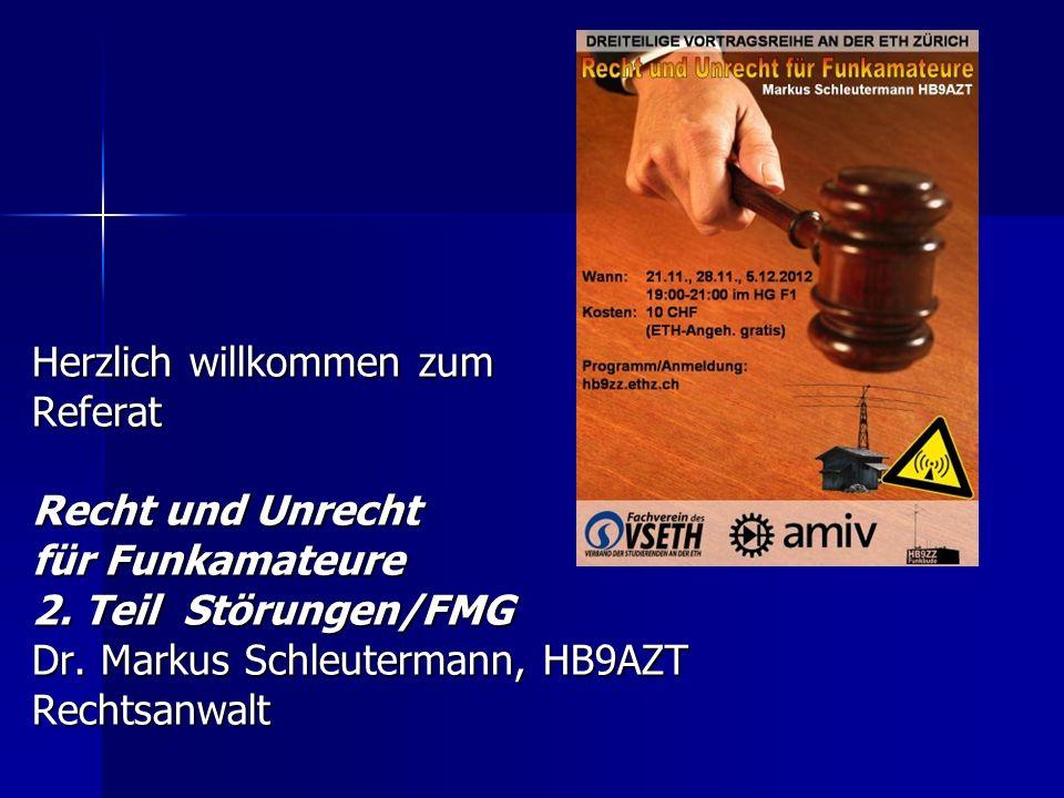Herzlich willkommen zum Referat Recht und Unrecht für Funkamateure 2. Teil Störungen/FMG Dr. Markus Schleutermann, HB9AZT Rechtsanwalt