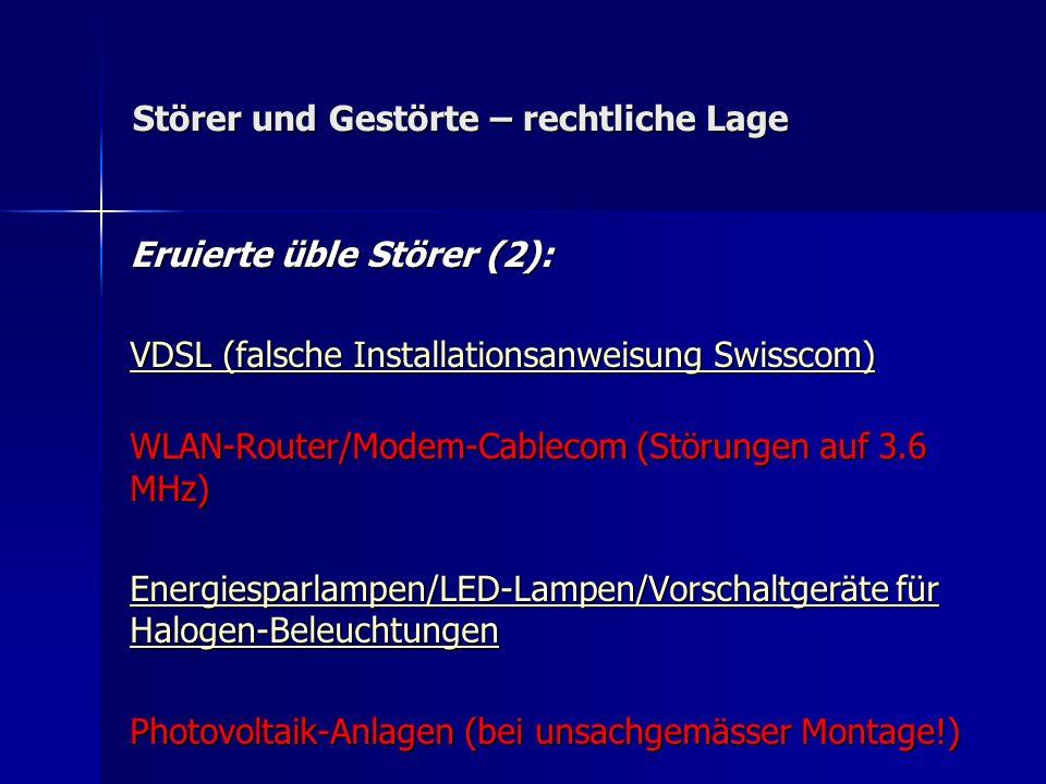 Störer und Gestörte – rechtliche Lage Eruierte üble Störer (2): VDSL (falsche Installationsanweisung Swisscom) VDSL (falsche Installationsanweisung Swisscom) WLAN-Router/Modem-Cablecom (Störungen auf 3.6 MHz) Energiesparlampen/LED-Lampen/Vorschaltgeräte für Halogen-Beleuchtungen Energiesparlampen/LED-Lampen/Vorschaltgeräte für Halogen-Beleuchtungen Photovoltaik-Anlagen (bei unsachgemässer Montage!)