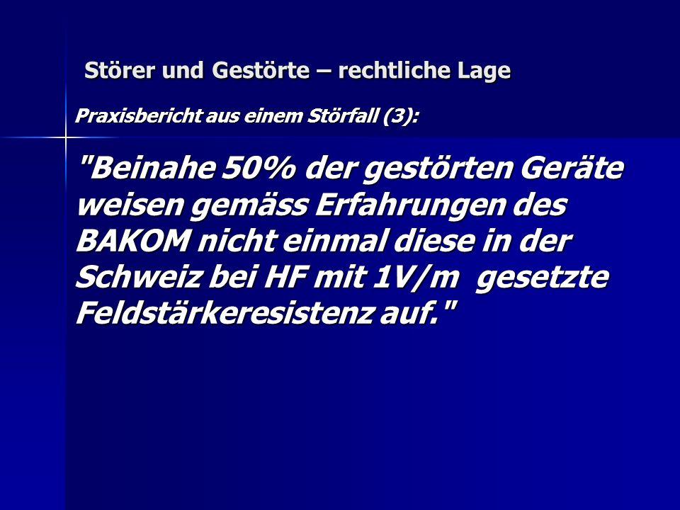 Störer und Gestörte – rechtliche Lage Praxisbericht aus einem Störfall (3): Beinahe 50% der gestörten Geräte weisen gemäss Erfahrungen des BAKOM nicht einmal diese in der Schweiz bei HF mit 1V/m gesetzte Feldstärkeresistenz auf.