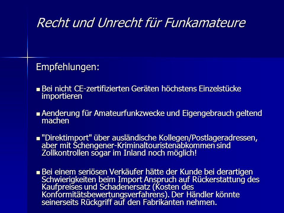Recht und Unrecht für Funkamateure Empfehlungen: Bei nicht CE-zertifizierten Geräten höchstens Einzelstücke importieren Bei nicht CE-zertifizierten Geräten höchstens Einzelstücke importieren Aenderung für Amateurfunkzwecke und Eigengebrauch geltend machen Aenderung für Amateurfunkzwecke und Eigengebrauch geltend machen Direktimport über ausländische Kollegen/Postlageradressen, aber mit Schengener-Kriminaltouristenabkommen sind Zollkontrollen sogar im Inland noch möglich.