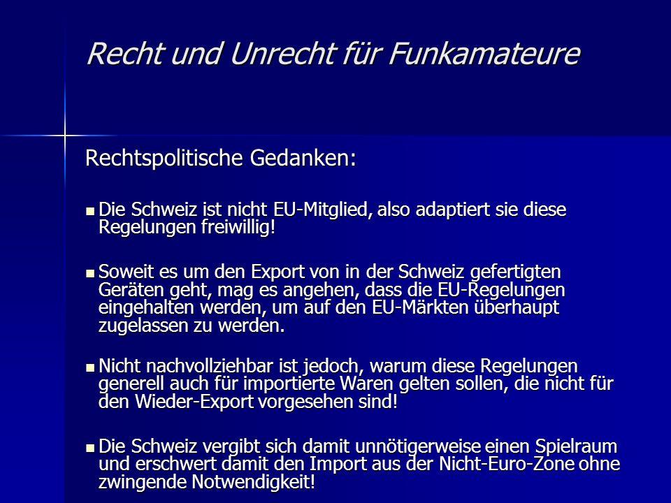 Recht und Unrecht für Funkamateure Rechtspolitische Gedanken: Die Schweiz ist nicht EU-Mitglied, also adaptiert sie diese Regelungen freiwillig! Die S