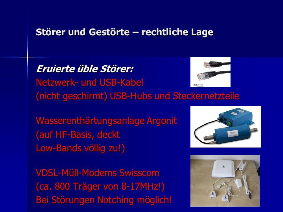 Störer und Gestörte – rechtliche Lage Eruierte üble Störer: Netzwerk- und USB-Kabel (nicht geschirmt) USB-Hubs und Steckernetzteile Wasserenthärtungsanlage Argonit (auf HF-Basis, deckt Low-Bands völlig zu!) VDSL-Müll-Modems Swisscom (ca.