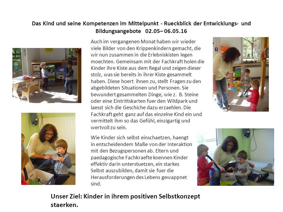 Das Kind und seine Kompetenzen im Mittelpunkt - Rueckblick der Entwicklungs- und Bildungsangebote 02.05– 06.05.16 Auch im vergangenen Monat haben wir wieder viele Bilder von den Krippenkindern gemacht, die wir nun zusammen in die Erlebniskisten legen moechten.