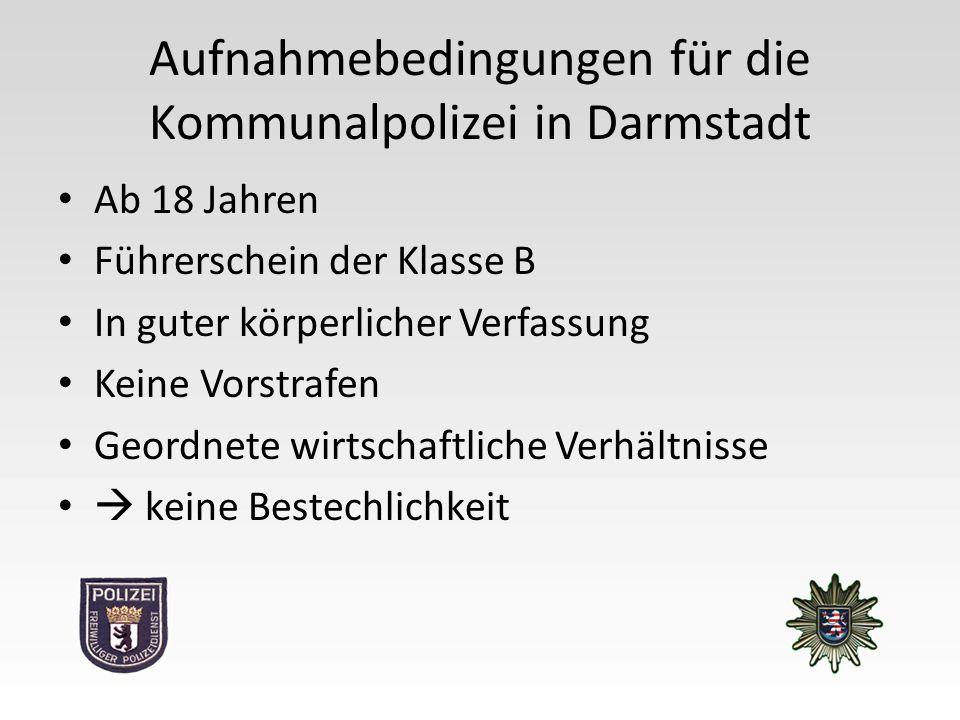 Aufnahmebedingungen für die Kommunalpolizei in Darmstadt Ab 18 Jahren Führerschein der Klasse B In guter körperlicher Verfassung Keine Vorstrafen Geordnete wirtschaftliche Verhältnisse  keine Bestechlichkeit