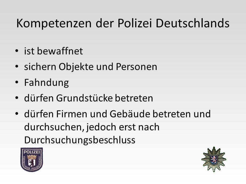 Kompetenzen der Polizei Deutschlands ist bewaffnet sichern Objekte und Personen Fahndung dürfen Grundstücke betreten dürfen Firmen und Gebäude betreten und durchsuchen, jedoch erst nach Durchsuchungsbeschluss